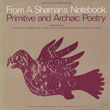 From a Shaman's Notebook - Primitive and Archaic Poetry: Arranged by Jerome Rothenberg