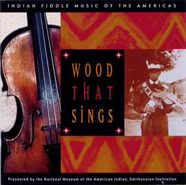 Wood That Sings: Indian Fiddle Music of the Americas