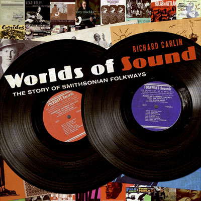 Worlds of Sound: The Story of Smithsonian Folkways: A book by Richard Carlin in association with Smithsonian Folkways Recordings
